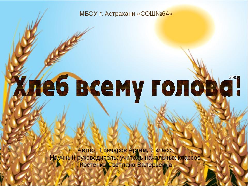 МБОУ г. Астрахани «СОШ№64» Автор : Гончаров Артем, 1 класс. Научный руководит...