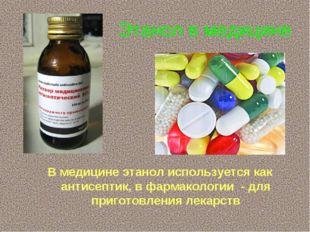 Этанол в медицине В медицине этанол используется как антисептик, в фармаколог