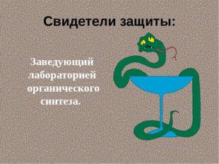 Свидетели защиты: Заведующий лабораторией органического синтеза.