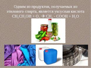 Одним из продуктов, получаемых из этилового спирта, является уксусная кислота