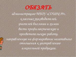 ОБЯЗАТЬ администрацию МБОУ «СОШ№ 39», классных руководителей, учителей биолог