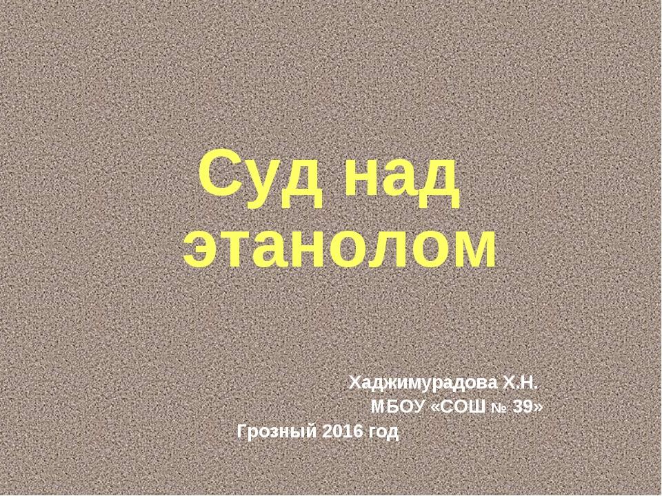 Хаджимурадова Х.Н. МБОУ «СОШ № 39» Грозный 2016 год Суд над этанолом