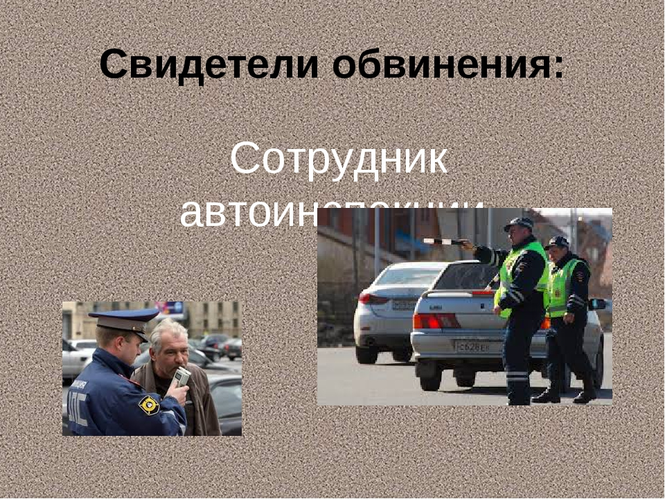 Свидетели обвинения: Сотрудник автоинспекции