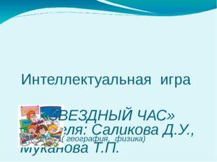 Учителя: Саликова Д.У., Муканова Т.П. Интеллектуальная игра «ЗВЕЗДНЫЙ ЧАС» (