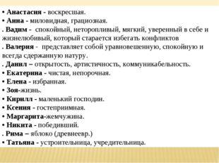 • Анастасия - воскресшая. • Анна - миловидная, грациозная. . Вадим - спокойн