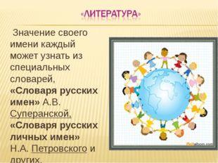 Значение своего имени каждый может узнать из специальных словарей, «Словаря