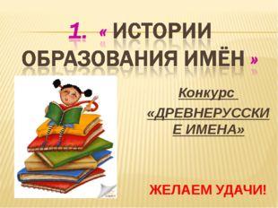 Конкурс «ДРЕВНЕРУССКИЕ ИМЕНА» ЖЕЛАЕМ УДАЧИ!