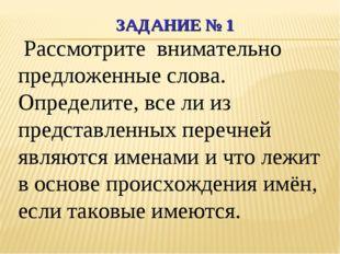 ЗАДАНИЕ № 1 Рассмотрите внимательно предложенные слова. Определите, все ли из