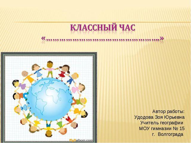 Автор работы: Удодова Зоя Юрьевна Учитель географии МОУ гимназии № 15 г. Волг...