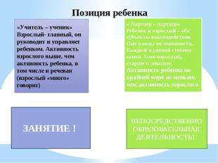 Позиция ребенка «Учитель – ученик» Взрослый- главный, он руководит и управляе
