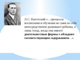 Л.С. Выготский «…процессы воспитания и обучения не сами по себе непосредствен
