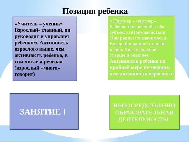 Позиция ребенка «Учитель – ученик» Взрослый- главный, он руководит и управляе...