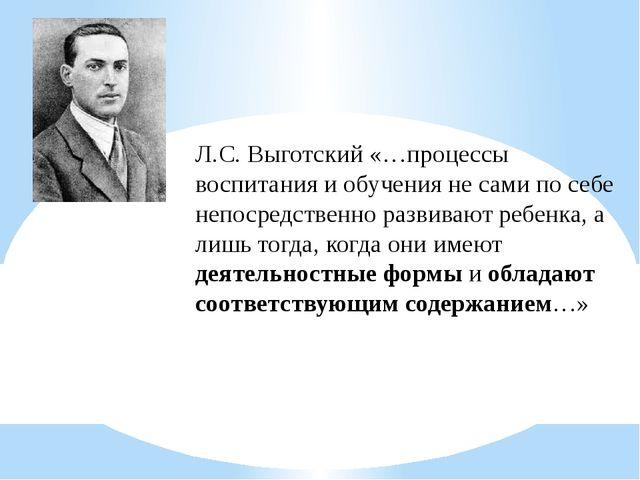 Л.С. Выготский «…процессы воспитания и обучения не сами по себе непосредствен...