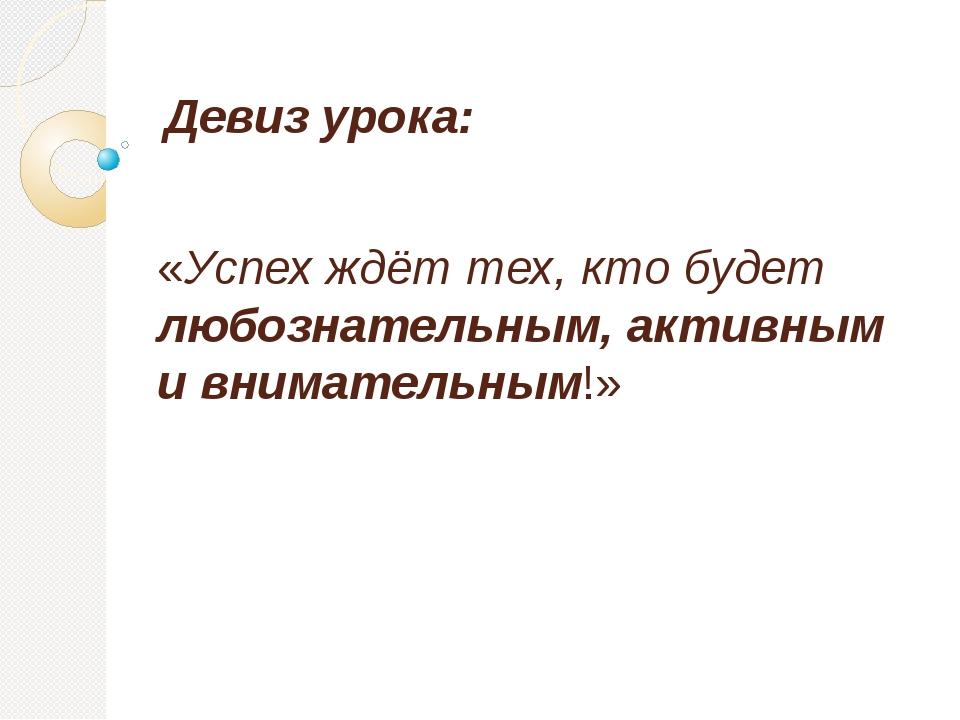 Девиз урока: «Успех ждёт тех, кто будет любознательным, активным и внимательн...