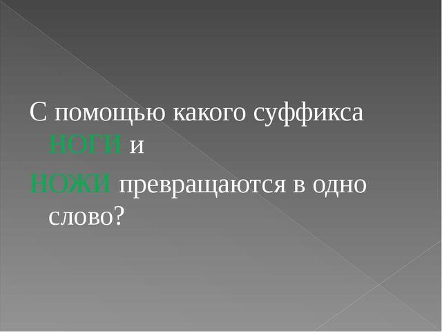С помощью какого суффикса НОГИ и НОЖИ превращаются в одно слово?