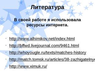 Литература В своей работе я использовала ресурсы интернета.  http://www.alhi