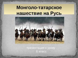 Монголо-татарское нашествие на Русь презентация к уроку 6 класс