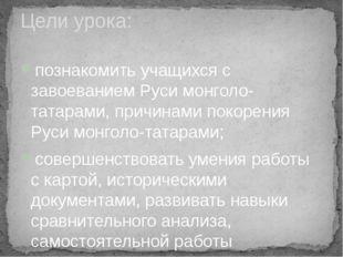 познакомить учащихся с завоеванием Руси монголо-татарами, причинами покорения