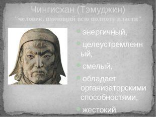 """Чингисхан (Тэмуджин) """"человек, имеющий всю полноту власти"""" энергичный, целеус"""