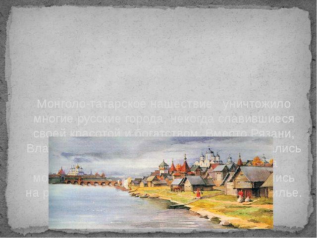 Монголо-татарское нашествие уничтожило многие русские города, некогда славивш...