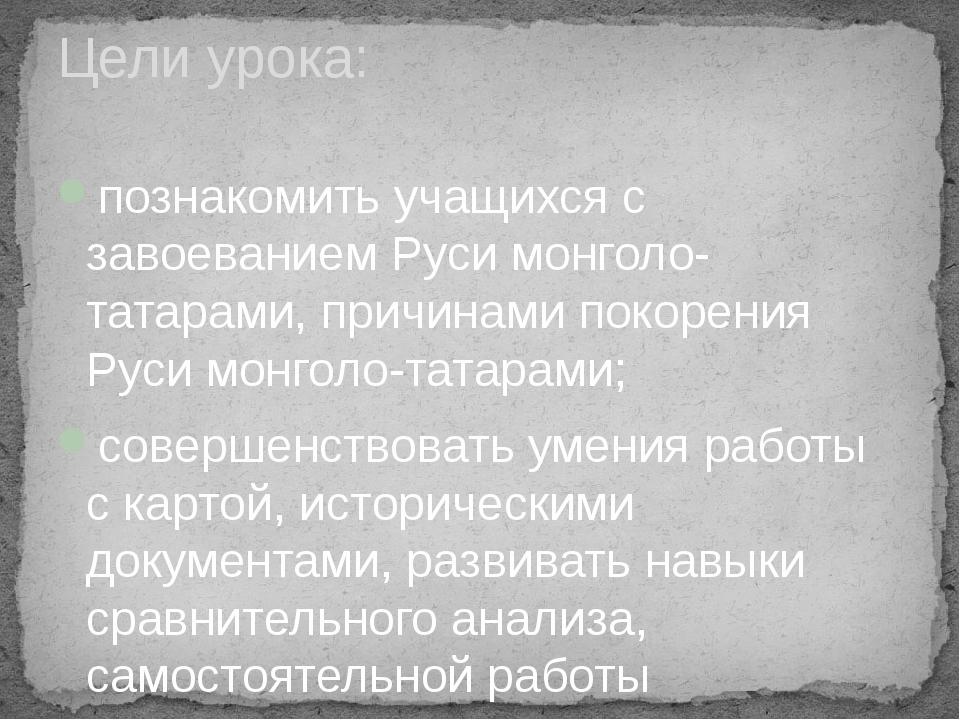 познакомить учащихся с завоеванием Руси монголо-татарами, причинами покорения...