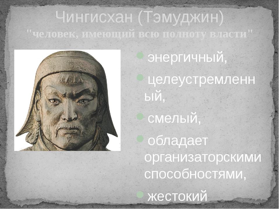 """Чингисхан (Тэмуджин) """"человек, имеющий всю полноту власти"""" энергичный, целеус..."""