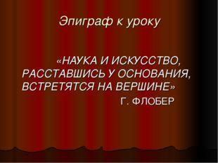 Эпиграф к уроку  «НАУКА И ИСКУССТВО, РАССТАВШИСЬ У ОСНОВАНИЯ, ВСТРЕТЯТСЯ