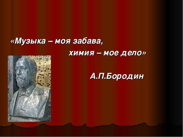 «Музыка – моя забава, химия – мое дело» А.П.Бородин