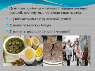Цель нашей работы – изучить традиции питания чувашей, поэтому мы поставили та