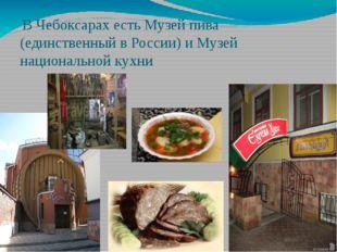 В Чебоксарах есть Музей пива (единственный в России) и Музей национальной ку