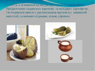 С ХІХ в. в чувашской кухне распространился картофель. Предпочтение отдавалось