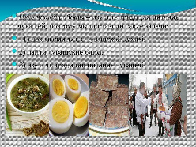 Цель нашей работы – изучить традиции питания чувашей, поэтому мы поставили та...