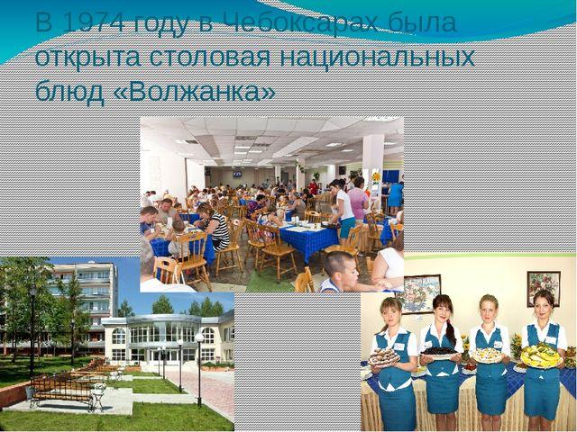 В 1974 году в Чебоксарах была открыта столовая национальных блюд «Волжанка»