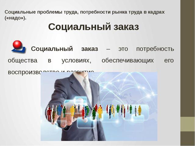 Социальные проблемы труда, потребности рынка труда в кадрах («надо»). Социаль...
