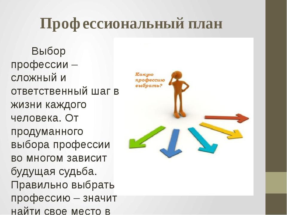 Профессиональный план  Выбор профессии – сложный и ответственный шаг в жизн...