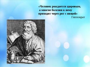 «Человек рождается здоровым, а многие болезни к нему приходят через рот с пи