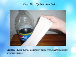 Опыт №1. Проба с одеждой. Вывод: «Кока-Кола» содержит вещество, разрушающие с
