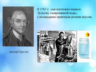 Джозеф Пристли В 1767 г. сам изготовил первую бутылку газированной воды, с не