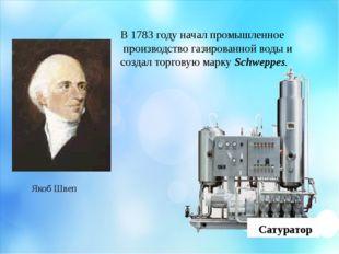 Якоб Швеп В 1783 году начал промышленное производство газированной воды и соз