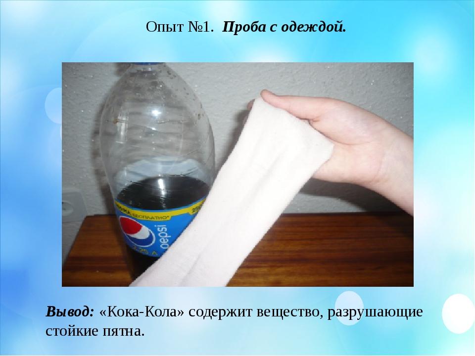 Опыт №1. Проба с одеждой. Вывод: «Кока-Кола» содержит вещество, разрушающие с...