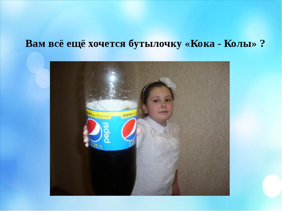 Вам всё ещё хочется бутылочку «Кока - Колы» ?