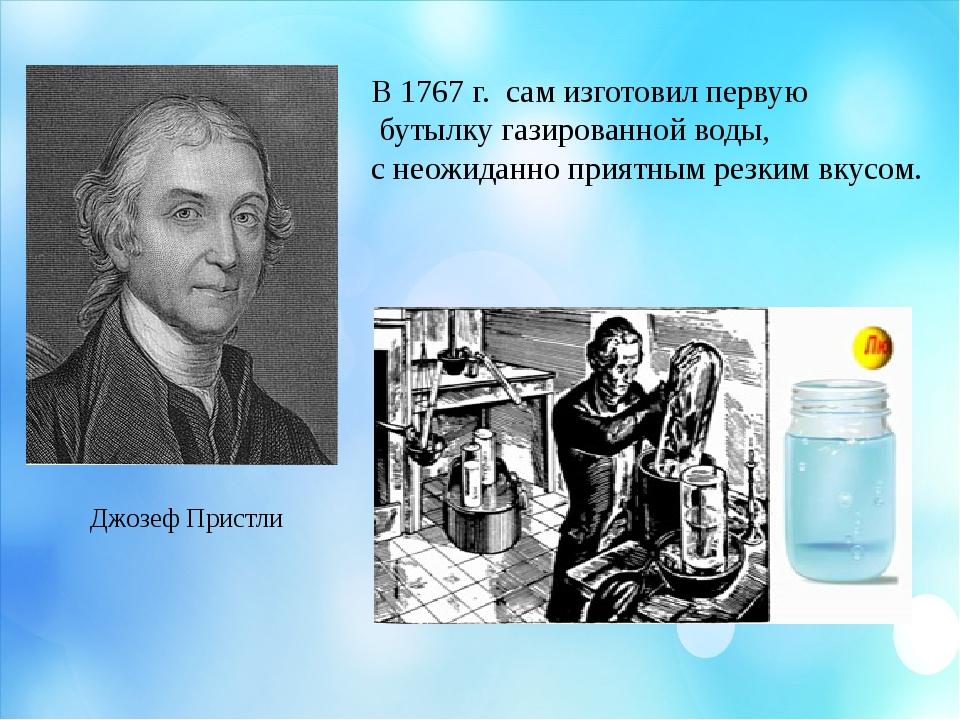 Джозеф Пристли В 1767 г. сам изготовил первую бутылку газированной воды, с не...