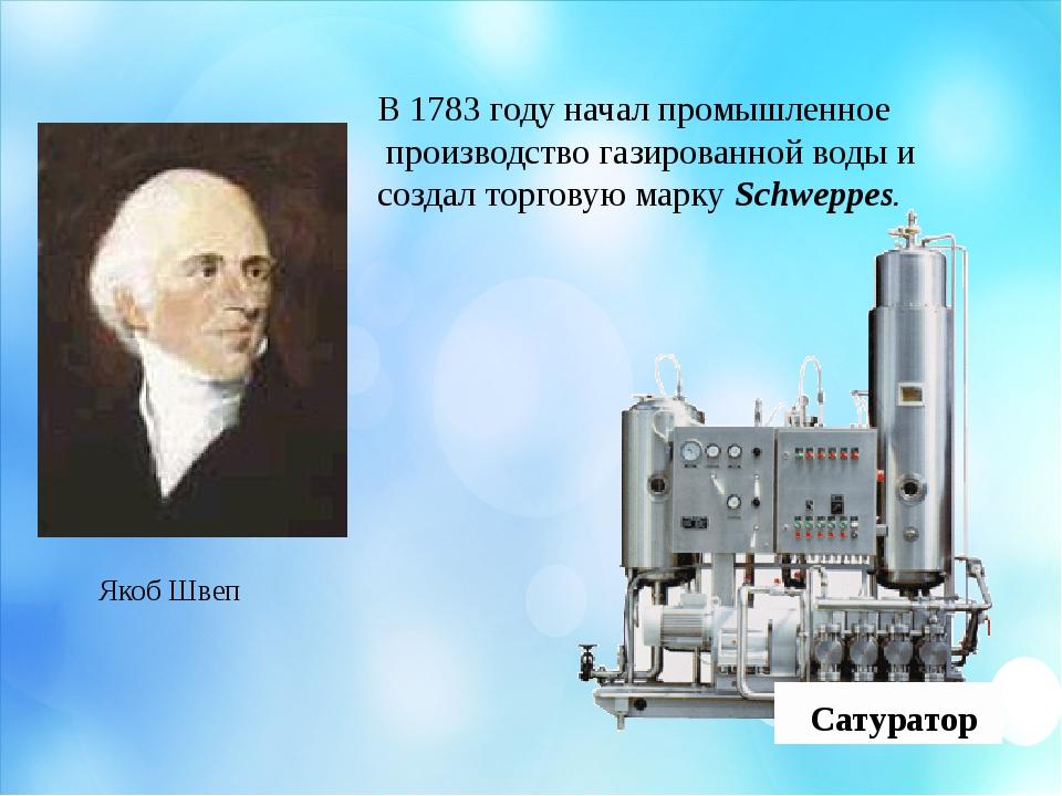 Якоб Швеп В 1783 году начал промышленное производство газированной воды и соз...