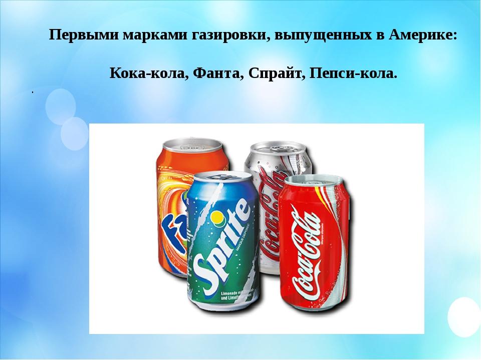 Первыми марками газировки, выпущенных в Америке: Кока-кола, Фанта, Спрайт, Пе...