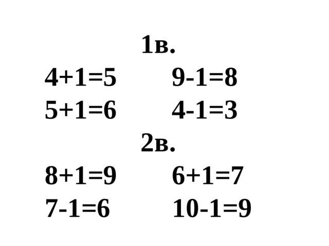 1в. 4+1=5 9-1=8 5+1=6 4-1=3 2в. 8+1=9 6+1=7 7-1=6 10-1=9