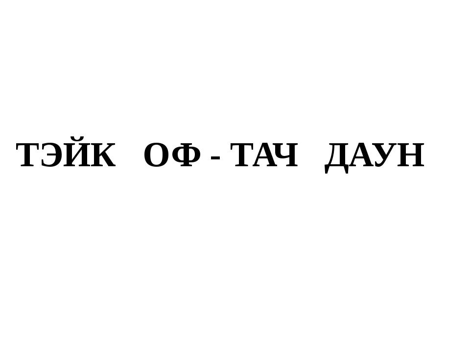ТЭЙК ОФ - ТАЧ ДАУН
