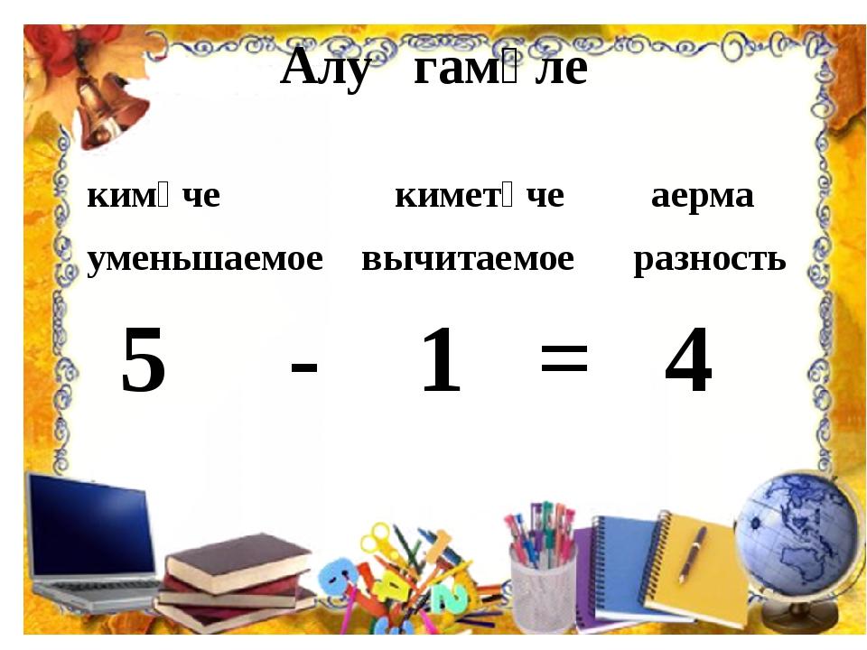 Алу гамәле кимүче киметүче аерма уменьшаемое вычитаемое разность 5 - 1 = 4