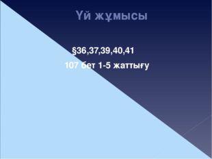 Үй жұмысы §36,37,39,40,41 107 бет 1-5 жаттығу
