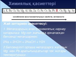 Химиялық қасиеттері Жай заттармен әрекеттесуі: 1. Металдардың электрохимиялық