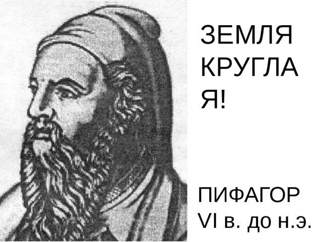 ПИФАГОР VI в. до н.э. ЗЕМЛЯ КРУГЛАЯ!